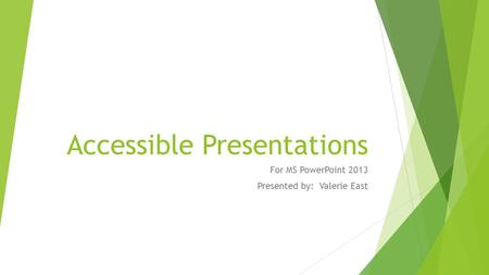 Accessible Presentations For MS PowerPoint 2013 Presented by: Valerie East.