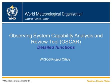 Observing System Capability Analysis and Review Tool (OSCAR) Detailed functions WIGOS Project Office WMO; Name of Department (ND)