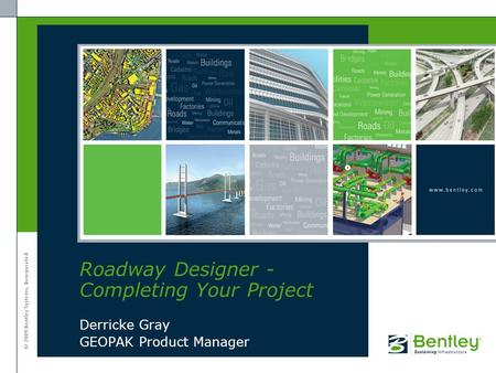 © 2009 Bentley Systems, Incorporated Derricke Gray GEOPAK Product Manager Roadway Designer - Completing Your Project.