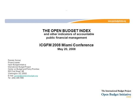 … THE OPEN BUDGET INDEX and other indicators of accountable public financial management ICGFM 2008 Miami Conference May 20, 2008 Pamela Gomez Project Leader.