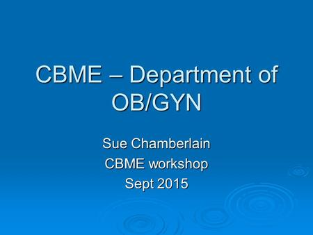 CBME – Department of OB/GYN Sue Chamberlain CBME workshop Sept 2015.