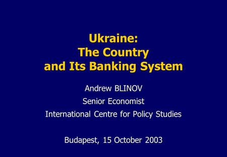 Ukraine: The Country and Its Banking System Andrew BLINOV Senior Economist International Centre for Policy Studies Budapest, 15 October 2003.