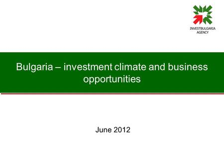 Bulgaria – investment climate and business opportunities June 2012.
