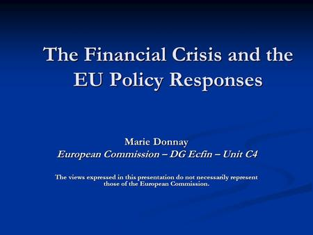 The Financial Crisis and the EU Policy Responses Marie Donnay European Commission – DG Ecfin – Unit C4 The views expressed in this presentation do not.