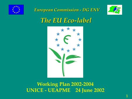 1 The EU Eco-label Working Plan 2002-2004 UNICE - UEAPME 24 June 2002 European Commission - DG ENV.
