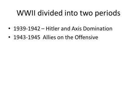 WWII divided into two periods 1939-1942 – Hitler and Axis Domination 1943-1945 Allies on the Offensive.