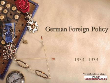 German Foreign Policy 1933 - 1939 Presentation by Mr Young.