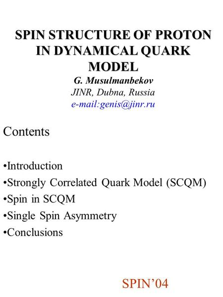 SPIN STRUCTURE OF PROTON IN DYNAMICAL QUARK MODEL SPIN STRUCTURE OF PROTON IN DYNAMICAL QUARK MODEL G. Musulmanbekov JINR, Dubna, Russia