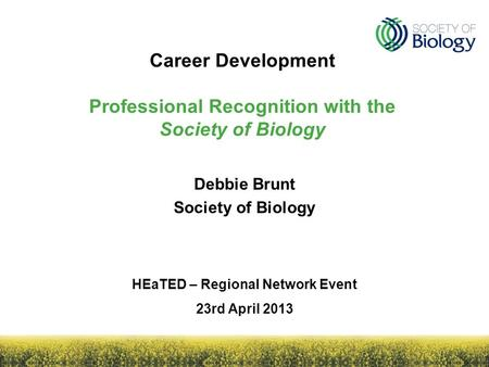 Career Development Professional Recognition with the Society of Biology HEaTED – Regional Network Event 23rd April 2013 Debbie Brunt Society of Biology.
