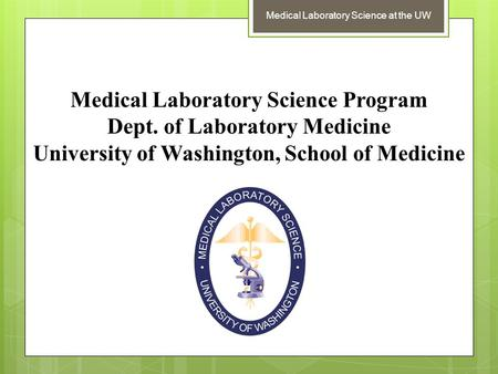 Medical Laboratory Science at the UW Medical Laboratory Science Program Dept. of Laboratory Medicine University of Washington, School of Medicine.