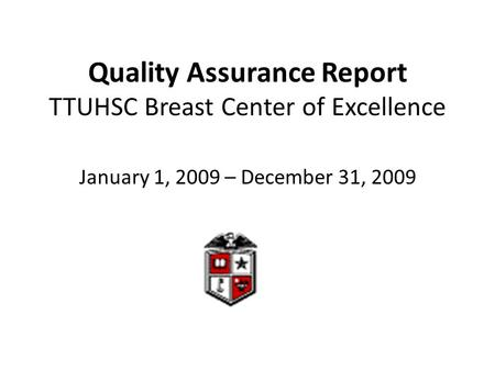 Quality Assurance Report TTUHSC Breast Center of Excellence January 1, 2009 – December 31, 2009.