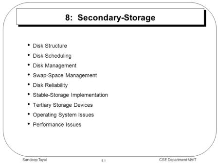8.1 CSE Department MAITSandeep Tayal 8: Secondary-Storage Disk Structure Disk Scheduling Disk Management Swap-Space Management Disk Reliability Stable-Storage.