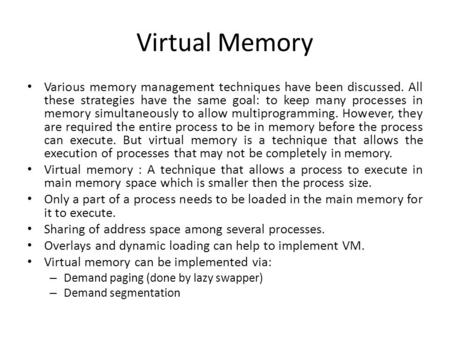Virtual Memory Various memory management techniques have been discussed. All these strategies have the same goal: to keep many processes in memory simultaneously.