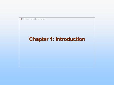 Chapter 1: Introduction. 1.2 What is an Operating System? A program that acts as an intermediary between a user of a computer and the computer hardware.