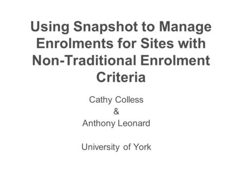 Using Snapshot to Manage Enrolments for Sites with Non-Traditional Enrolment Criteria Cathy Colless & Anthony Leonard University of York.