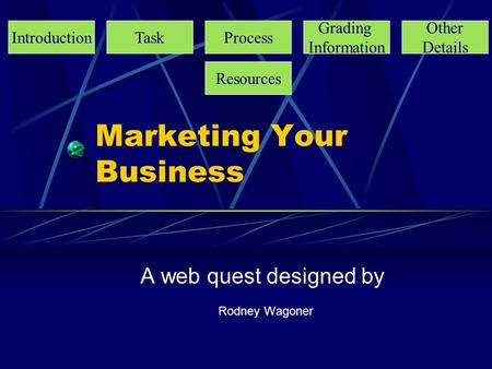 Marketing Your Business A web quest designed by Rodney Wagoner IntroductionTaskProcess Grading Information Other Details Resources.