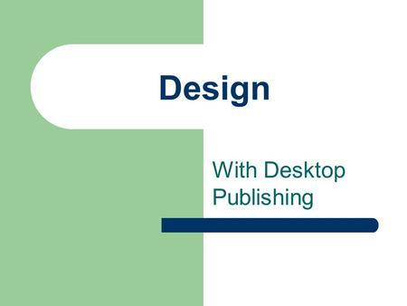 Design With Desktop Publishing. Not long ago…… Businesses were producing all of their day to day printed material using typewriters Additional copies.