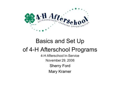 Basics and Set Up of 4-H Afterschool Programs 4-H Afterschool In-Service November 29, 2006 Sherry Ford Mary Kramer.