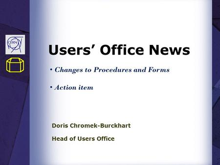 Users' Office News Doris Chromek-Burckhart Head of Users Office Changes to Procedures and Forms Action item.