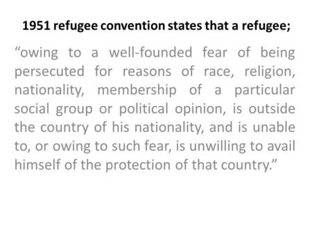 "1951 refugee convention states that a refugee; ""owing to a well-founded fear of being persecuted for reasons of race, religion, nationality, membership."
