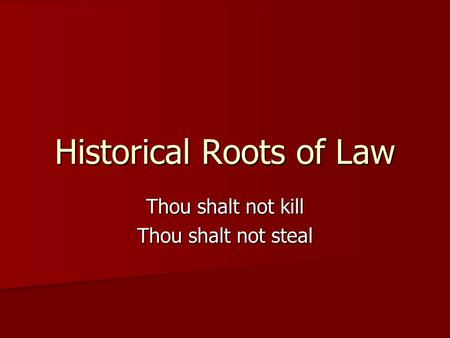 Historical Roots of Law Thou shalt not kill Thou shalt not steal.