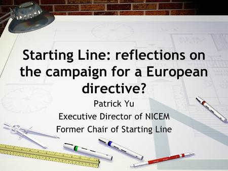 Starting Line: reflections on the campaign for a European directive? Patrick Yu Executive Director of NICEM Former Chair of Starting Line.