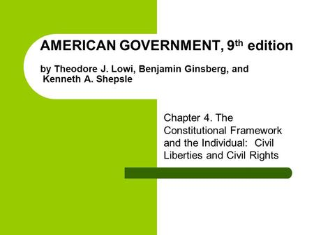 AMERICAN GOVERNMENT, 9 th edition by Theodore J. Lowi, Benjamin Ginsberg, and Kenneth A. Shepsle Chapter 4. The Constitutional Framework and the Individual: