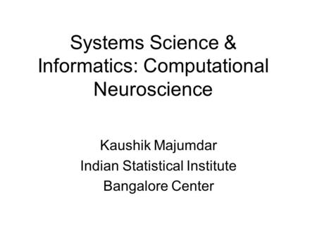 Systems Science & Informatics: Computational Neuroscience Kaushik Majumdar Indian Statistical Institute Bangalore Center.
