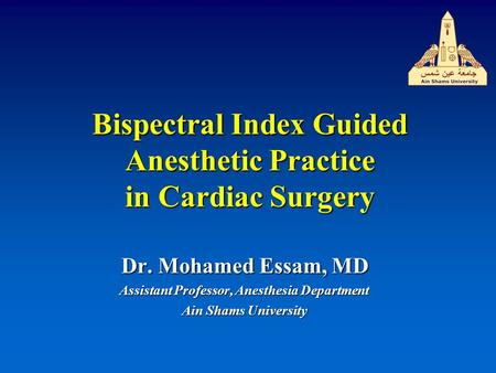 Bispectral Index Guided Anesthetic Practice in Cardiac Surgery Dr. Mohamed Essam, MD Assistant Professor, Anesthesia Department Ain Shams University.