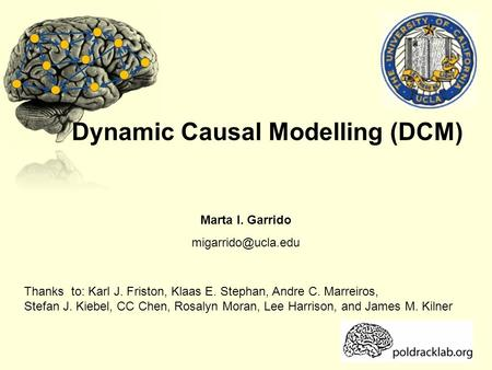 Dynamic Causal Modelling (DCM) Marta I. Garrido Thanks to: Karl J. Friston, Klaas E. Stephan, Andre C. Marreiros, Stefan J. Kiebel,