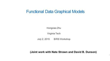Functional Data Graphical Models Hongxiao Zhu Virginia Tech July 2, 2015 BIRS Workshop 1 (Joint work with Nate Strawn and David B. Dunson)