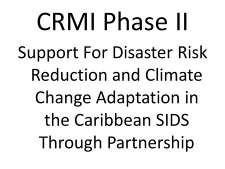 CRMI Phase II Support For Disaster Risk Reduction and Climate Change Adaptation in the Caribbean SIDS Through Partnership.