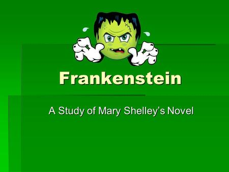 "Frankenstein A Study of Mary Shelley's Novel. ""Traditional Frankenstein""  Summarize the story of Frankenstein as you know it from film, stories, etc."