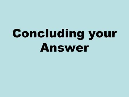 Concluding your Answer. New Ideas The purpose of the conclusion is not simply to summarise the points already made The conclusion should cover new ground.