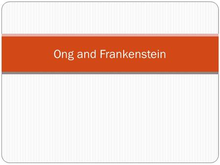 Ong and Frankenstein. Ong: Two Takeaways 1. Anxieties over the effects of new forms of writing predate our digital moment: