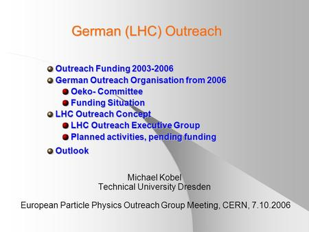 German (LHC) Outreach Michael Kobel Technical University Dresden European Particle Physics Outreach Group Meeting, CERN, 7.10.2006 Outreach Funding 2003-2006.