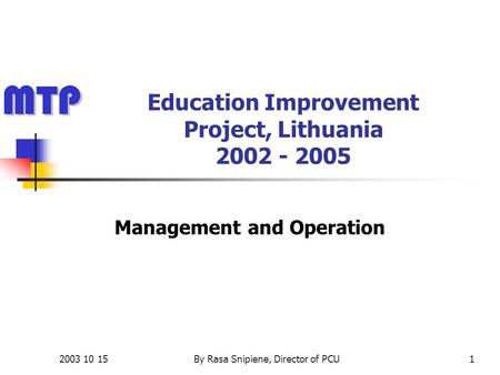 2003 10 15By Rasa Snipiene, Director of PCU1 Education Improvement Project, Lithuania 2002 - 2005 Management and Operation.