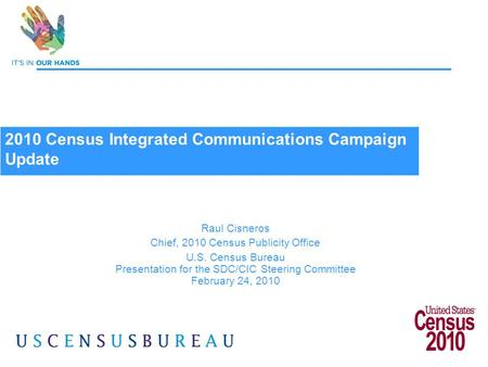 1 Raul Cisneros Chief, 2010 Census Publicity Office U.S. Census Bureau Presentation for the SDC/CIC Steering Committee February 24, 2010 2010 Census Integrated.