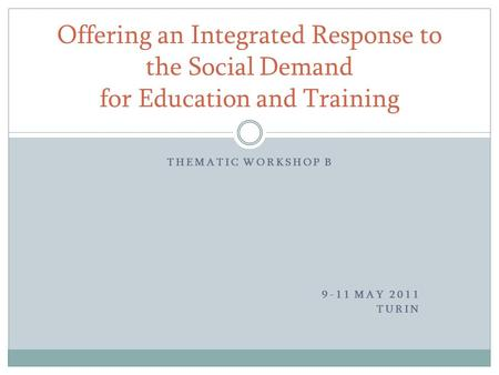 THEMATIC WORKSHOP B 9-11 MAY 2011 TURIN Offering an Integrated Response to the Social Demand for Education and Training.