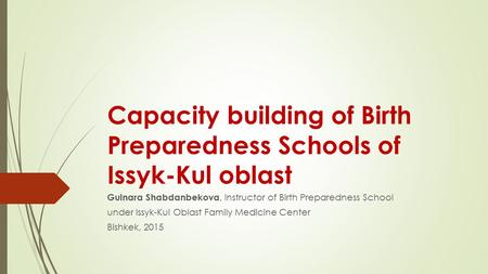 Capacity building of Birth Preparedness Schools of Issyk-Kul oblast Gulnara Shabdanbekova, Instructor of Birth Preparedness School under Issyk-Kul Oblast.