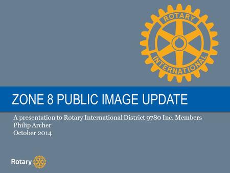 ZONE 8 PUBLIC IMAGE UPDATE A presentation to Rotary International District 9780 Inc. Members Philip Archer October 2014.