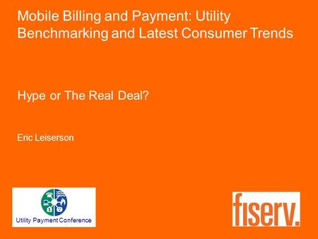 Hype or The Real Deal? Eric Leiserson Mobile Billing and Payment: Utility Benchmarking and Latest Consumer Trends Utility Payment Conference.