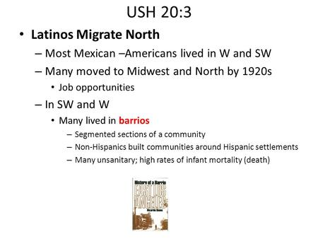 USH 20:3 Latinos Migrate North – Most Mexican –Americans lived in W and SW – Many moved to Midwest and North by 1920s Job opportunities – In SW and W Many.