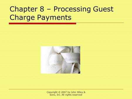Copyright © 2007 by John Wiley & Sons, Inc. All rights reserved Chapter 8 – Processing Guest Charge Payments.