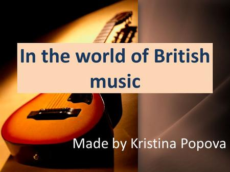 In the world of British music Made by Kristina Popova.