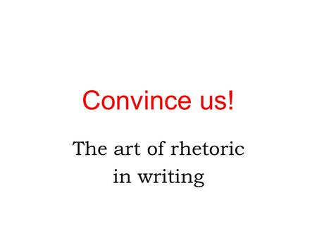Convince us! The art of rhetoric in writing. Imagine this scenario… You are a brand-new student at Middle College, and, during Club Rush, you venture.