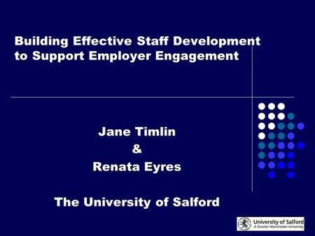 Building Effective Staff Development to Support Employer Engagement Jane Timlin & Renata Eyres The University of Salford.
