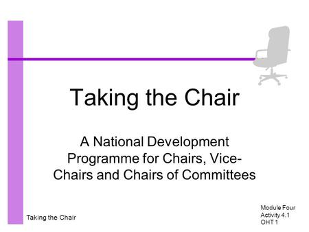 Taking the Chair A National Development Programme for Chairs, Vice- Chairs and Chairs of Committees Module Four Activity 4.1 OHT 1.