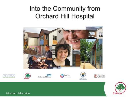 Into the Community from Orchard Hill Hospital. Shaun O'Leary Executive Head of Adults & Safeguarding London Borough of Sutton Professor Roger Ellis OBE.