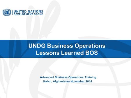 UNDG Business Operations Lessons Learned BOS Advanced Business Operations Training Kabul, Afghanistan November 2014.